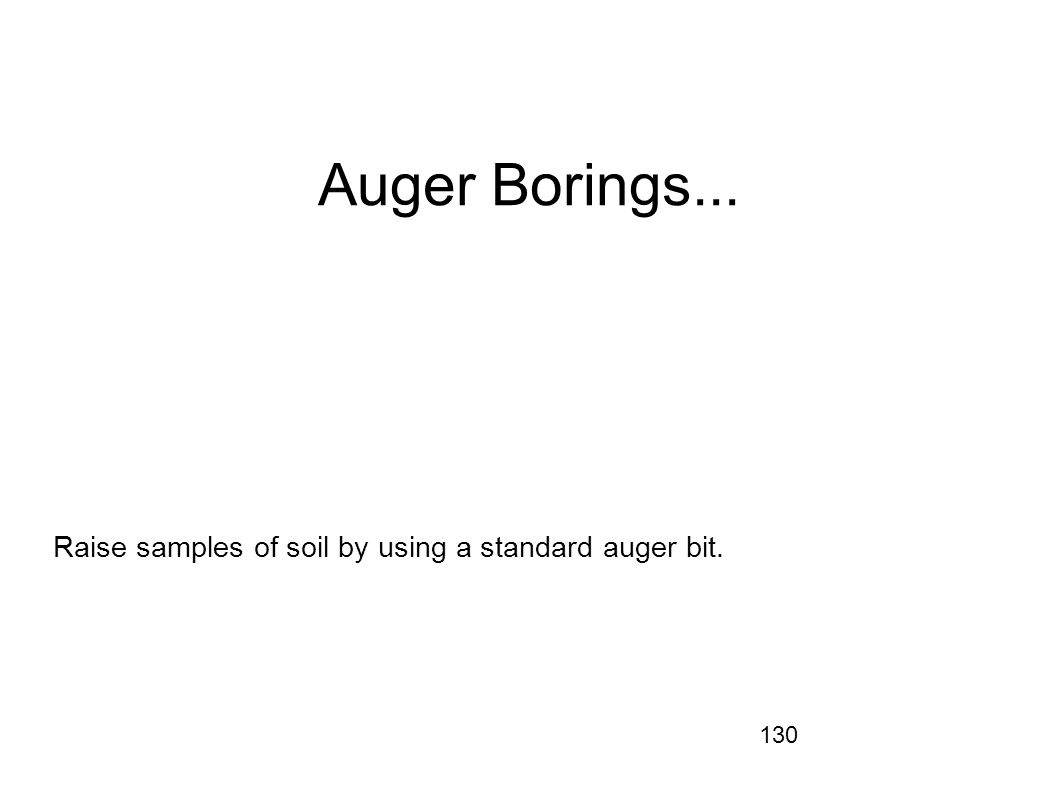130 Auger Borings... Raise samples of soil by using a standard auger bit.
