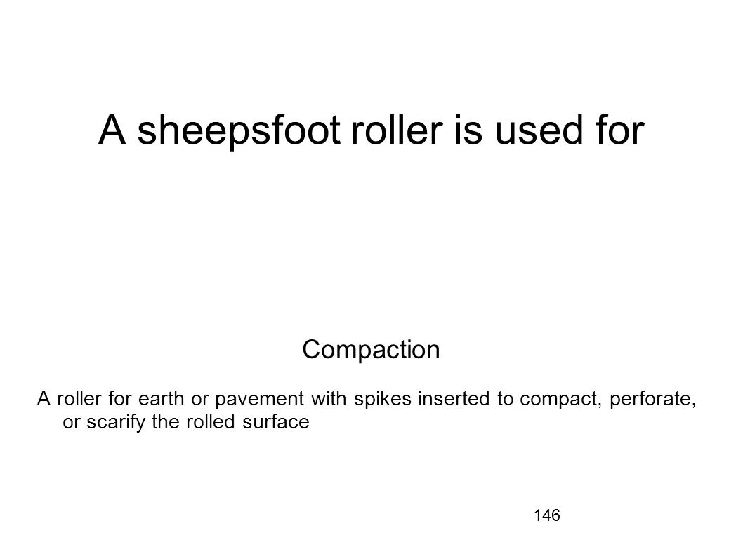 146 A sheepsfoot roller is used for Compaction A roller for earth or pavement with spikes inserted to compact, perforate, or scarify the rolled surfac