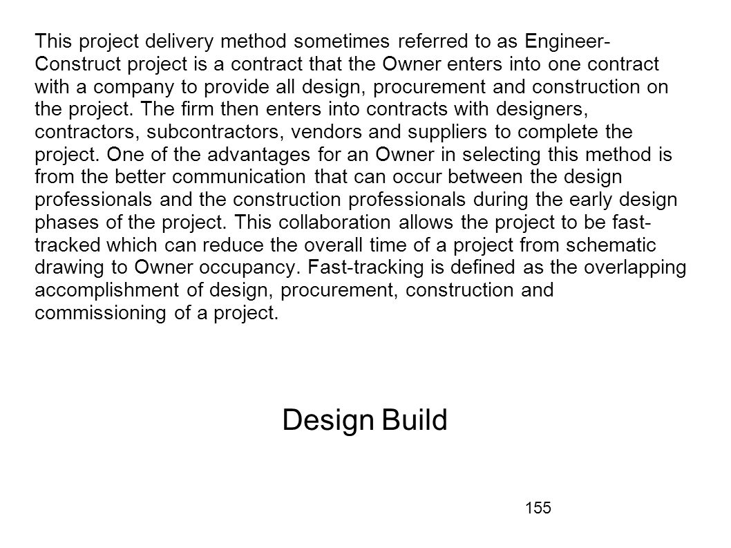 155 This project delivery method sometimes referred to as Engineer- Construct project is a contract that the Owner enters into one contract with a com