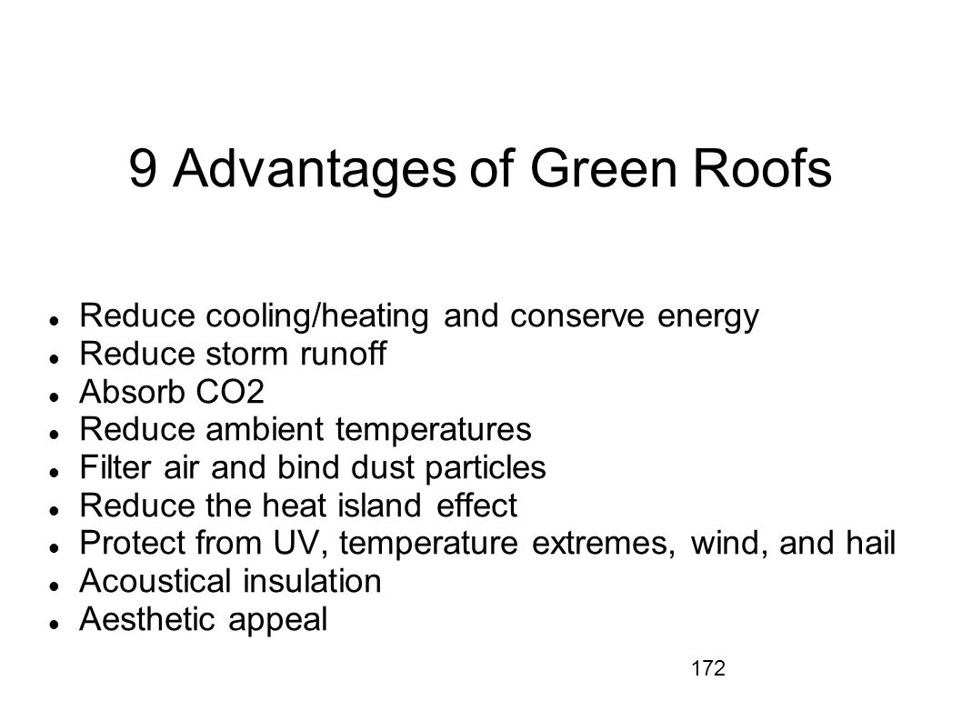 172 9 Advantages of Green Roofs Reduce cooling/heating and conserve energy Reduce storm runoff Absorb CO2 Reduce ambient temperatures Filter air and b