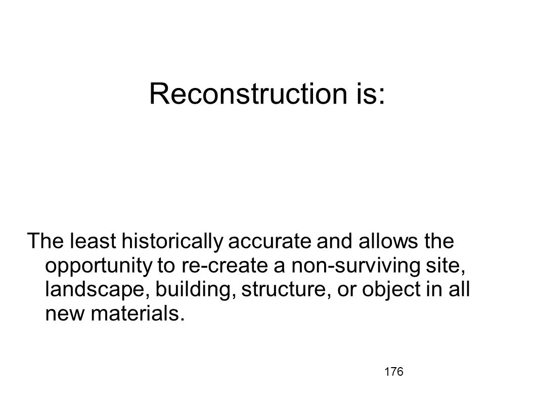 176 Reconstruction is: The least historically accurate and allows the opportunity to re-create a non-surviving site, landscape, building, structure, o