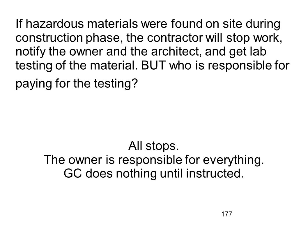 177 If hazardous materials were found on site during construction phase, the contractor will stop work, notify the owner and the architect, and get la