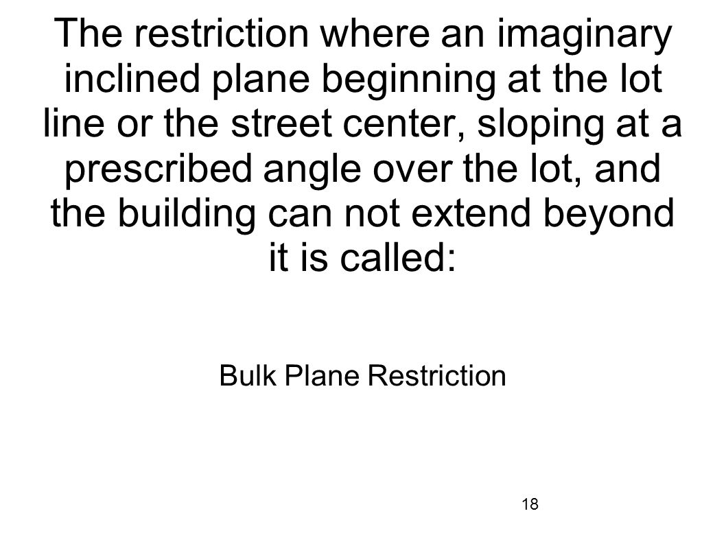 18 The restriction where an imaginary inclined plane beginning at the lot line or the street center, sloping at a prescribed angle over the lot, and t