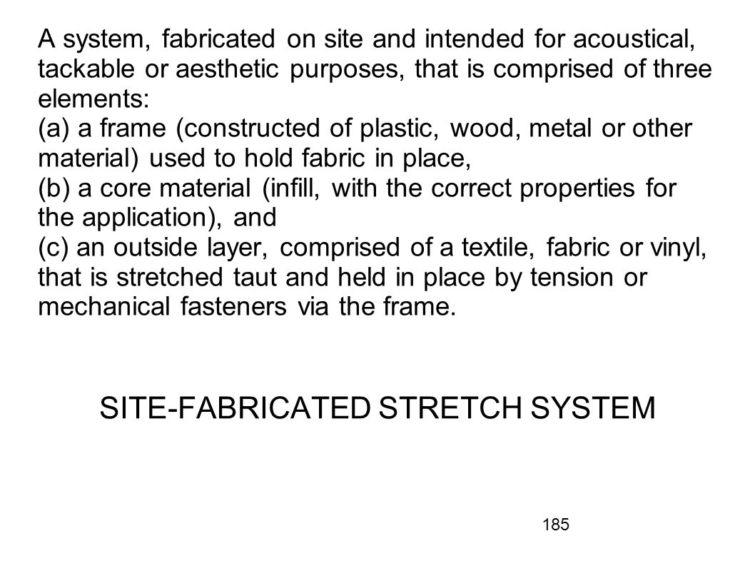 185 A system, fabricated on site and intended for acoustical, tackable or aesthetic purposes, that is comprised of three elements: (a) a frame (constr