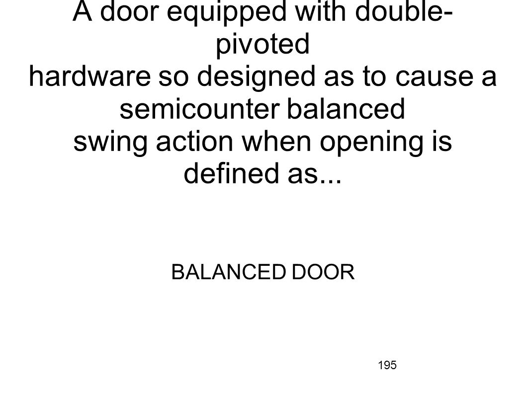 195 A door equipped with double- pivoted hardware so designed as to cause a semicounter balanced swing action when opening is defined as... BALANCED D