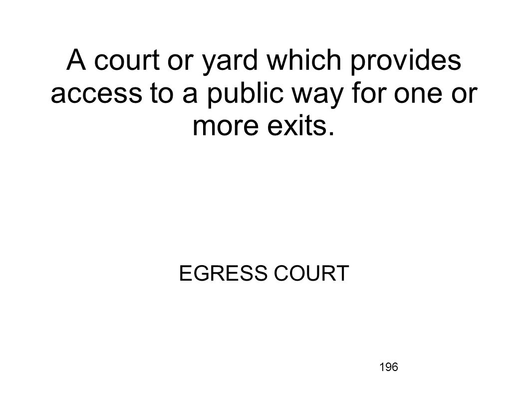 196 A court or yard which provides access to a public way for one or more exits. EGRESS COURT