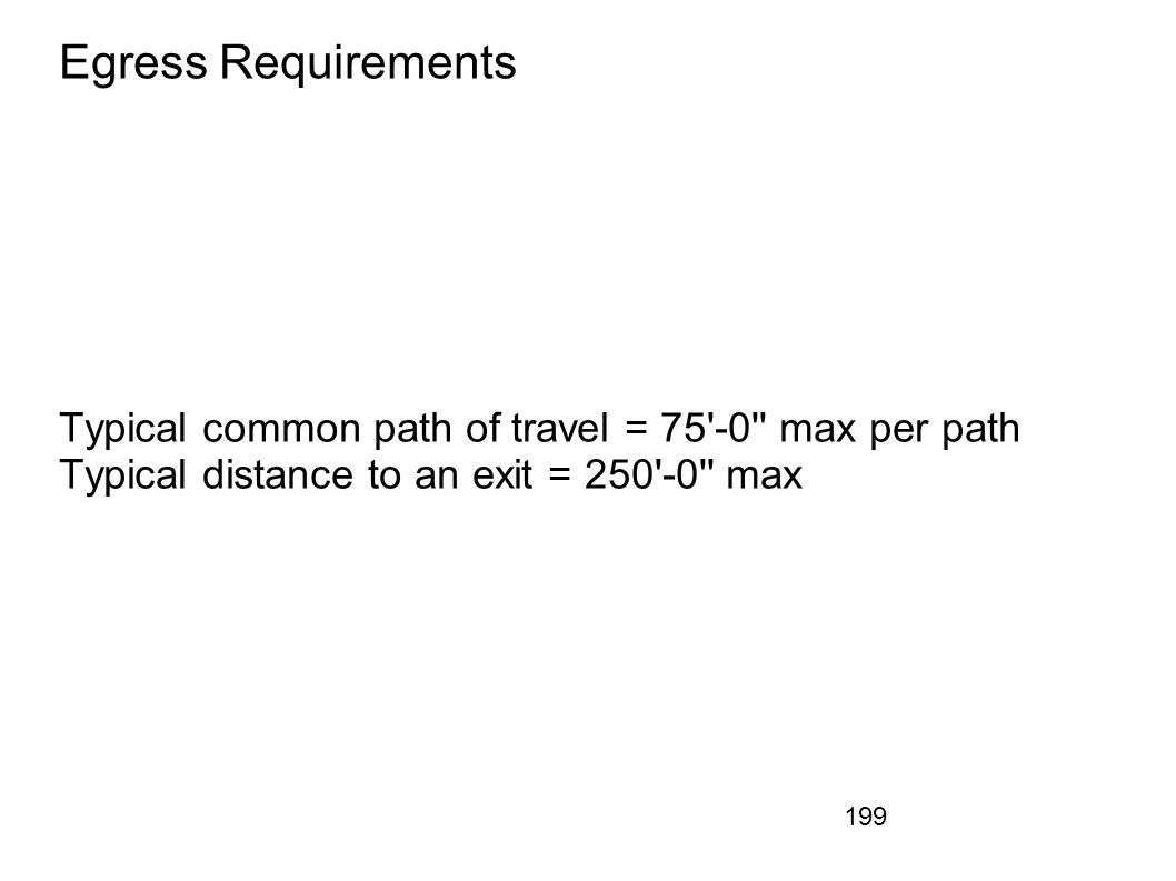 199 Egress Requirements Typical common path of travel = 75'-0'' max per path Typical distance to an exit = 250'-0'' max