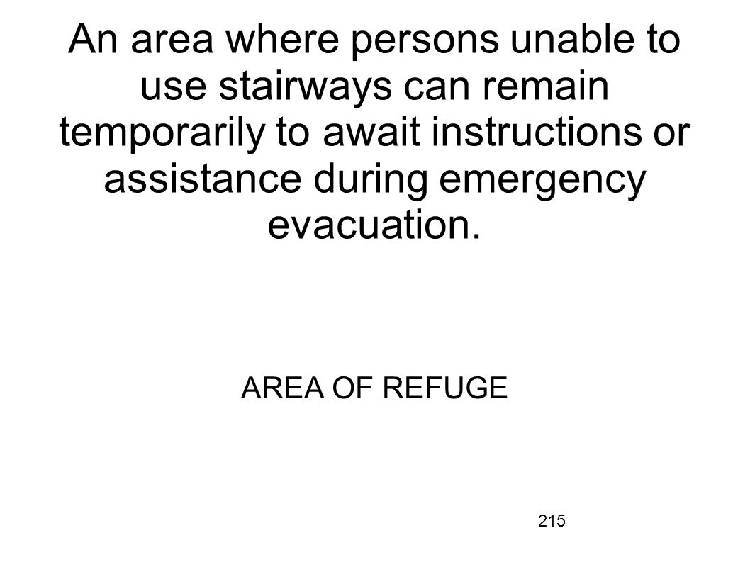 215 An area where persons unable to use stairways can remain temporarily to await instructions or assistance during emergency evacuation. AREA OF REFU