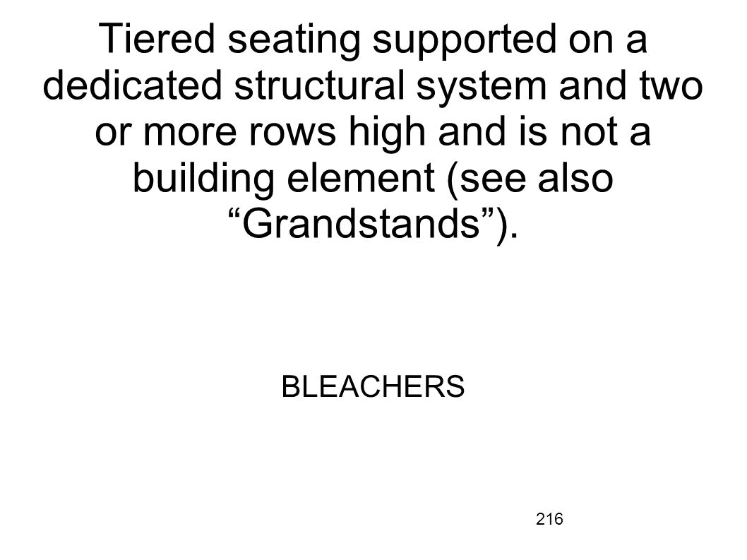 216 Tiered seating supported on a dedicated structural system and two or more rows high and is not a building element (see also Grandstands). BLEACHER