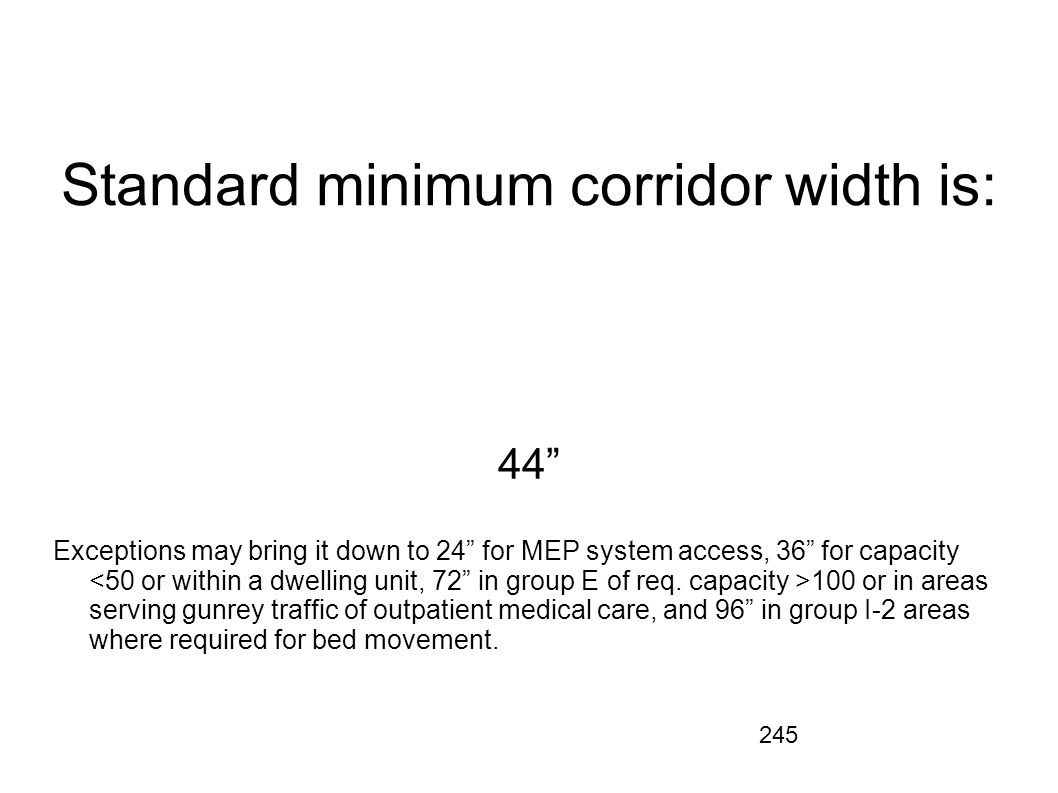245 Standard minimum corridor width is: 44 Exceptions may bring it down to 24 for MEP system access, 36 for capacity 100 or in areas serving gunrey tr