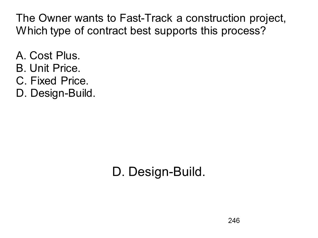 246 The Owner wants to Fast-Track a construction project, Which type of contract best supports this process? A. Cost Plus. B. Unit Price. C. Fixed Pri