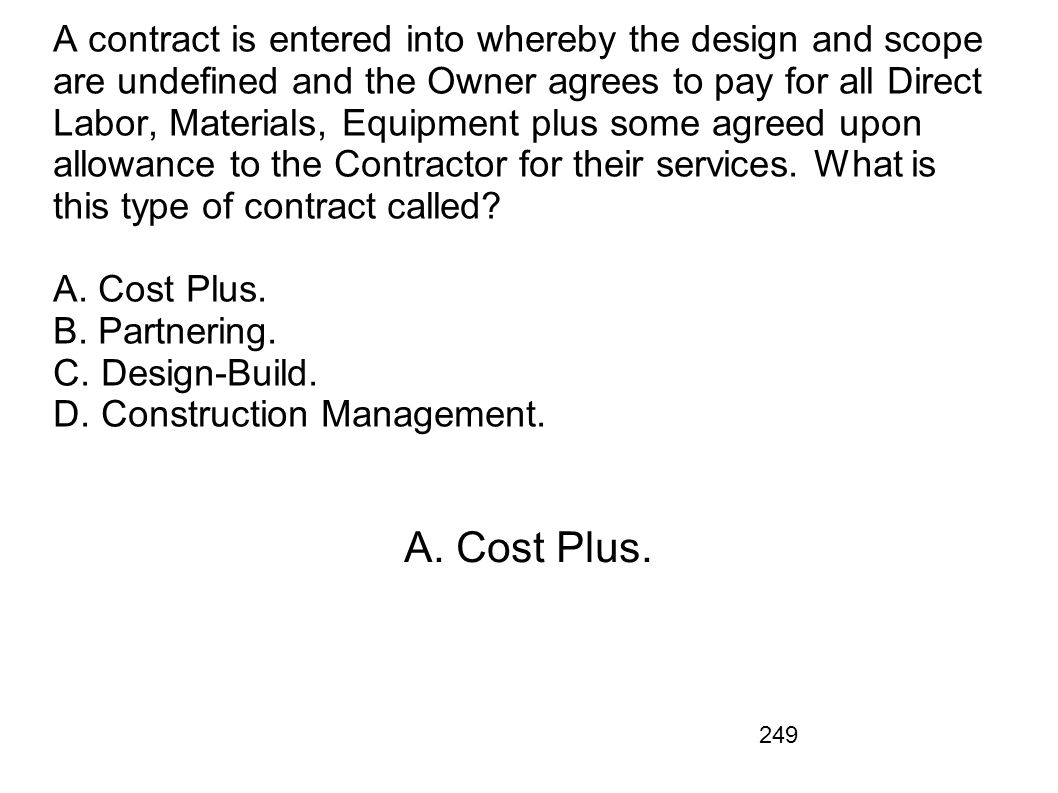249 A contract is entered into whereby the design and scope are undefined and the Owner agrees to pay for all Direct Labor, Materials, Equipment plus