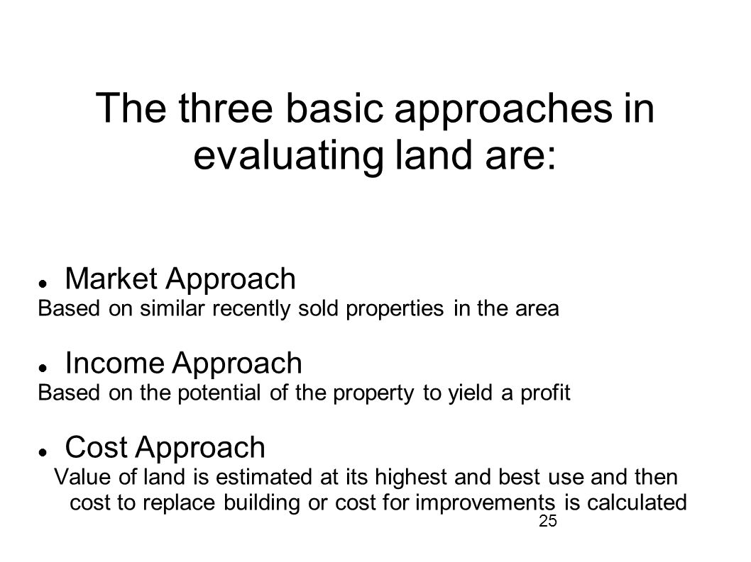 25 The three basic approaches in evaluating land are: Market Approach Based on similar recently sold properties in the area Income Approach Based on t