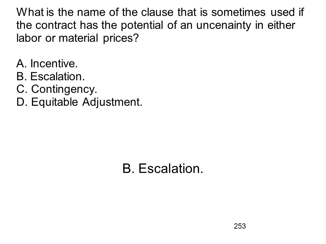 253 What is the name of the clause that is sometimes used if the contract has the potential of an uncenainty in either labor or material prices? A. In