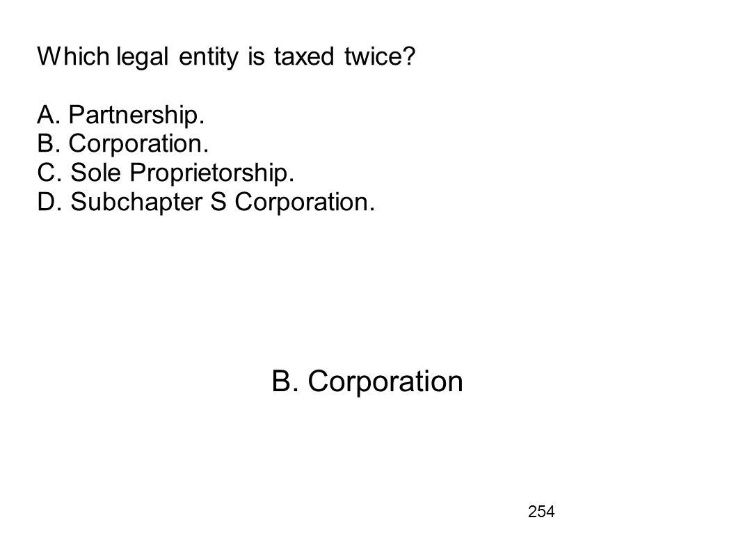254 Which legal entity is taxed twice? A. Partnership. B. Corporation. C. Sole Proprietorship. D. Subchapter S Corporation. B. Corporation