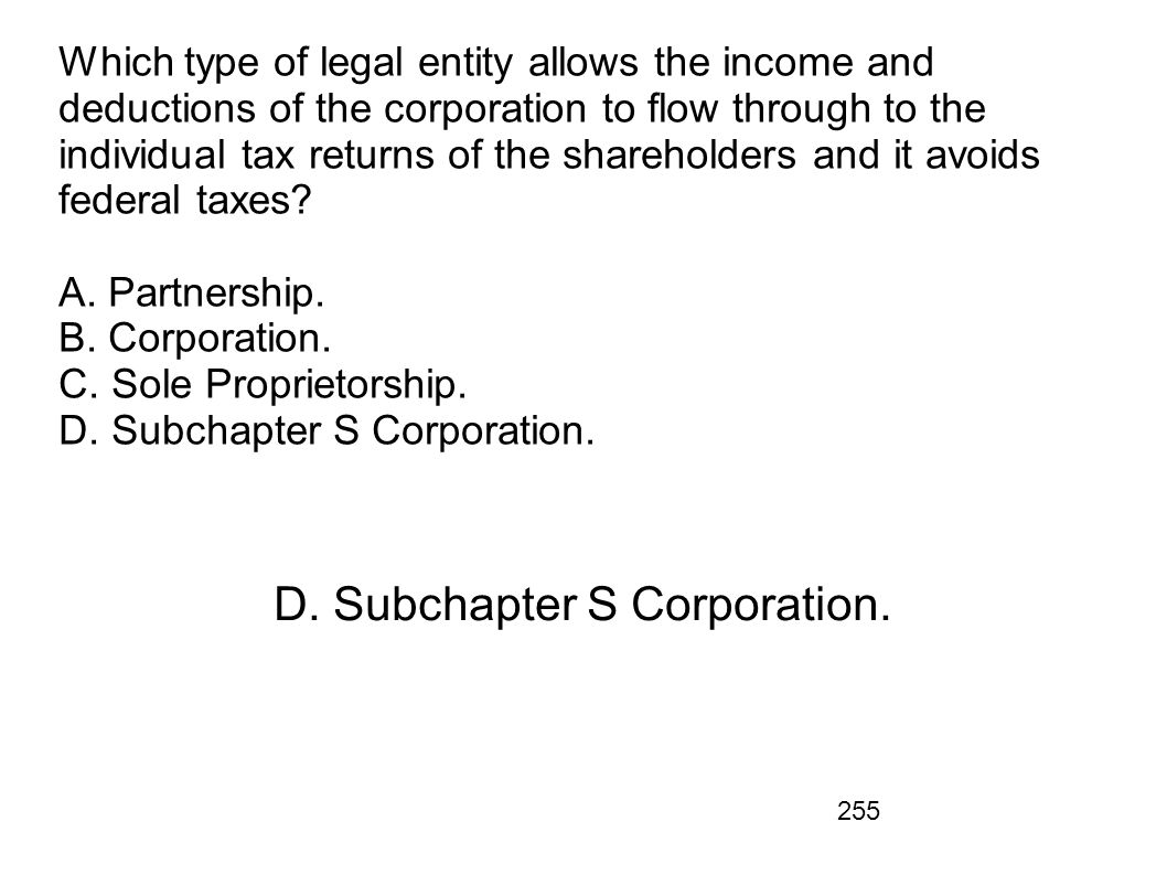 255 Which type of legal entity allows the income and deductions of the corporation to flow through to the individual tax returns of the shareholders a