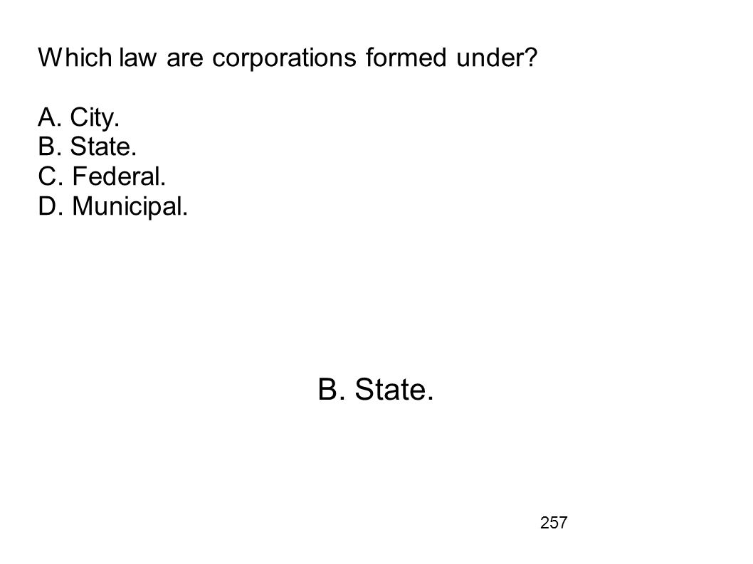 257 Which law are corporations formed under? A. City. B. State. C. Federal. D. Municipal. B. State.