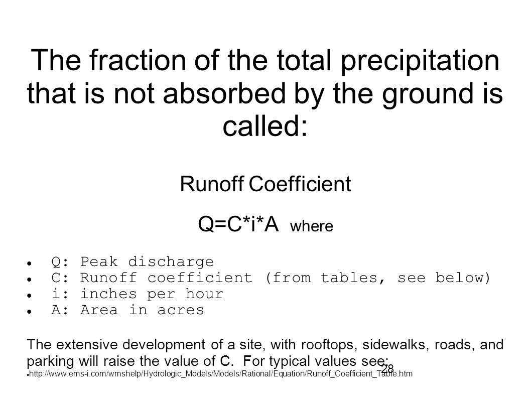 28 The fraction of the total precipitation that is not absorbed by the ground is called: Runoff Coefficient Q=C*i*A where Q: Peak discharge C: Runoff