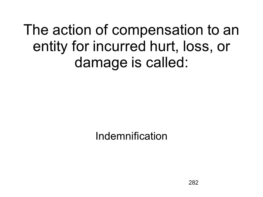 282 The action of compensation to an entity for incurred hurt, loss, or damage is called: Indemnification