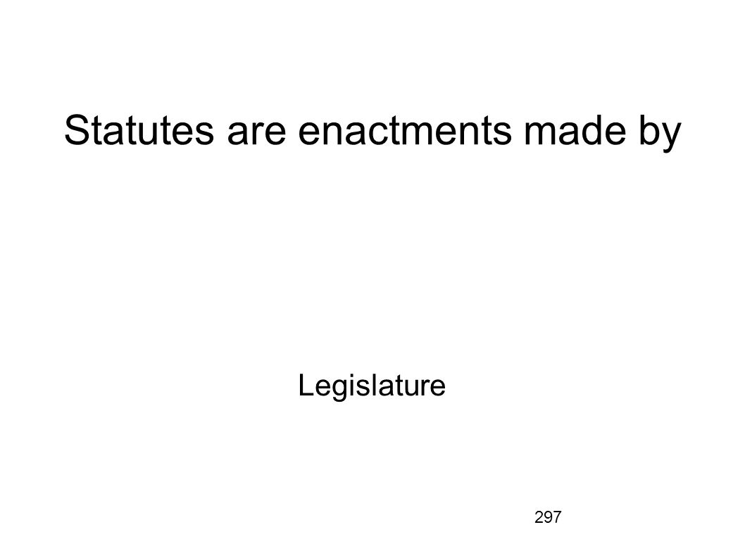 297 Statutes are enactments made by Legislature