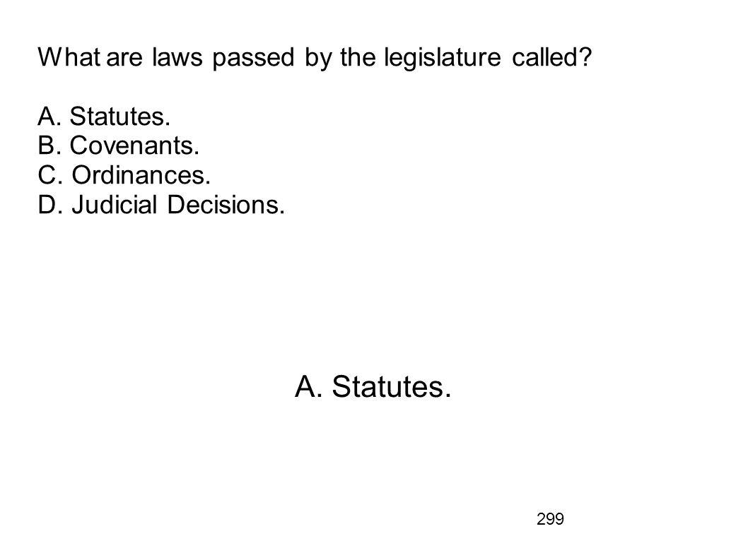 299 What are laws passed by the legislature called? A. Statutes. B. Covenants. C. Ordinances. D. Judicial Decisions. A. Statutes.