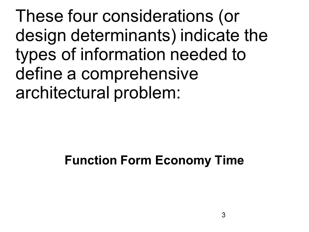 3 These four considerations (or design determinants) indicate the types of information needed to define a comprehensive architectural problem: Functio