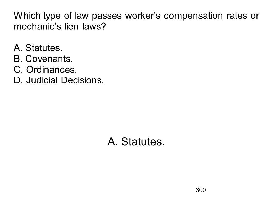 300 Which type of law passes workers compensation rates or mechanics lien laws? A. Statutes. B. Covenants. C. Ordinances. D. Judicial Decisions. A. St