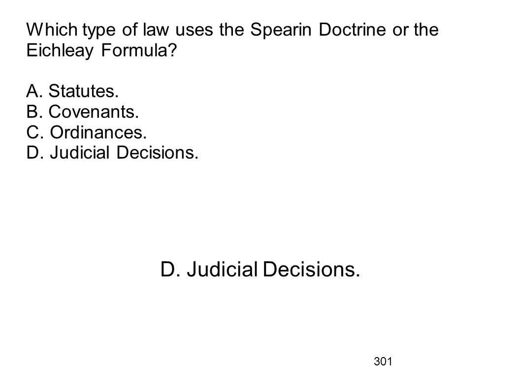301 Which type of law uses the Spearin Doctrine or the Eichleay Formula? A. Statutes. B. Covenants. C. Ordinances. D. Judicial Decisions. D. Judicial