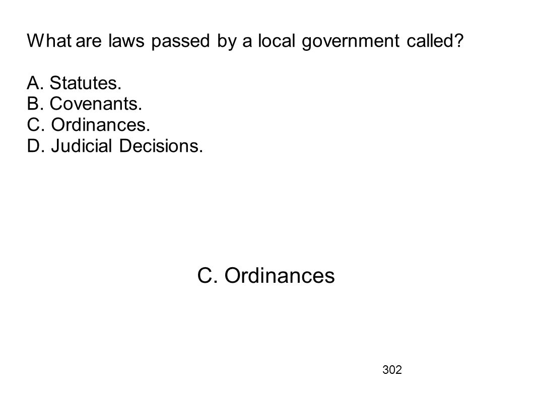 302 What are laws passed by a local government called? A. Statutes. B. Covenants. C. Ordinances. D. Judicial Decisions. C. Ordinances