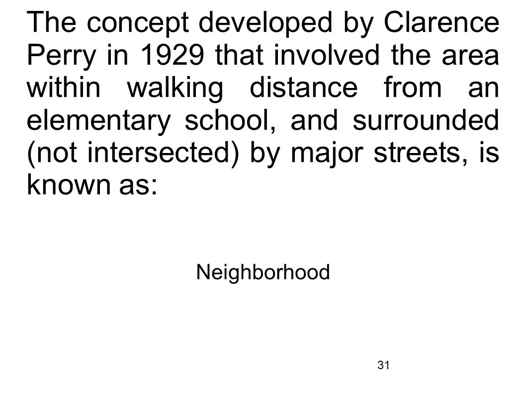 31 The concept developed by Clarence Perry in 1929 that involved the area within walking distance from an elementary school, and surrounded (not inter