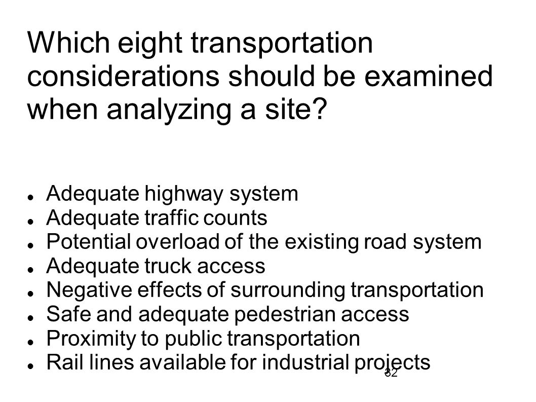 32 Which eight transportation considerations should be examined when analyzing a site? Adequate highway system Adequate traffic counts Potential overl
