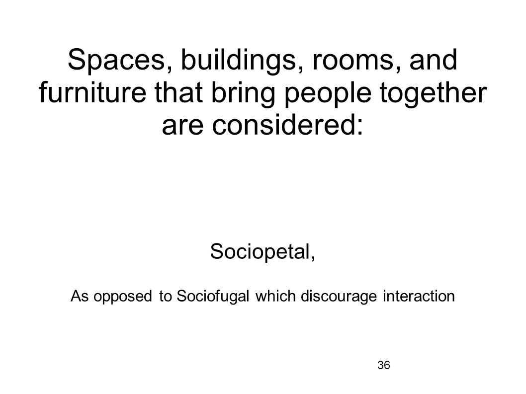 36 Spaces, buildings, rooms, and furniture that bring people together are considered: Sociopetal, As opposed to Sociofugal which discourage interactio