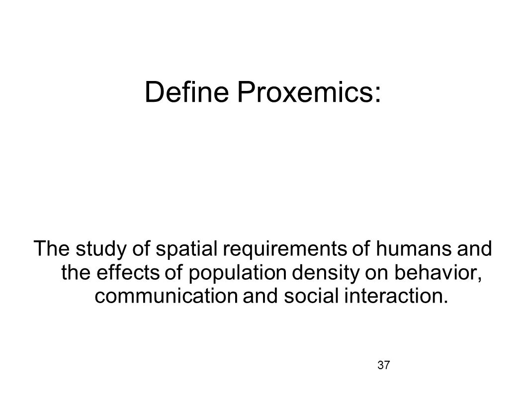 37 Define Proxemics: The study of spatial requirements of humans and the effects of population density on behavior, communication and social interacti