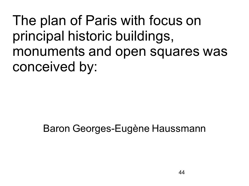44 The plan of Paris with focus on principal historic buildings, monuments and open squares was conceived by: Baron Georges-Eugène Haussmann