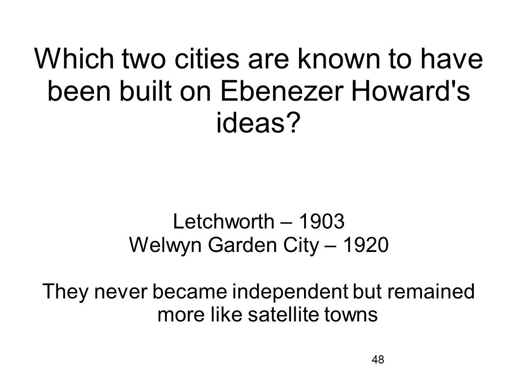 48 Which two cities are known to have been built on Ebenezer Howard's ideas? Letchworth – 1903 Welwyn Garden City – 1920 They never became independent