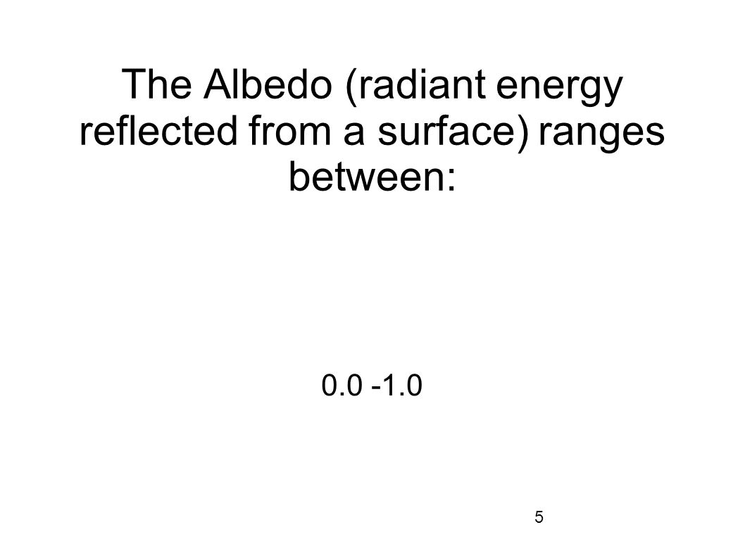 5 The Albedo (radiant energy reflected from a surface) ranges between: 0.0 -1.0