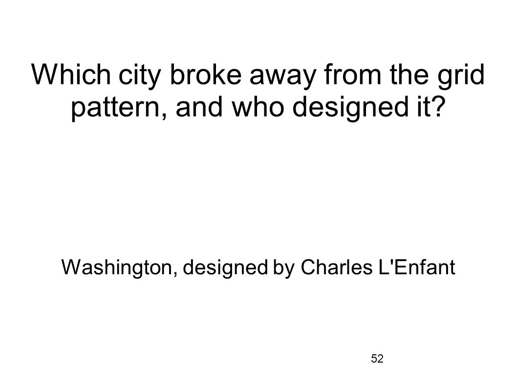 52 Which city broke away from the grid pattern, and who designed it? Washington, designed by Charles L'Enfant