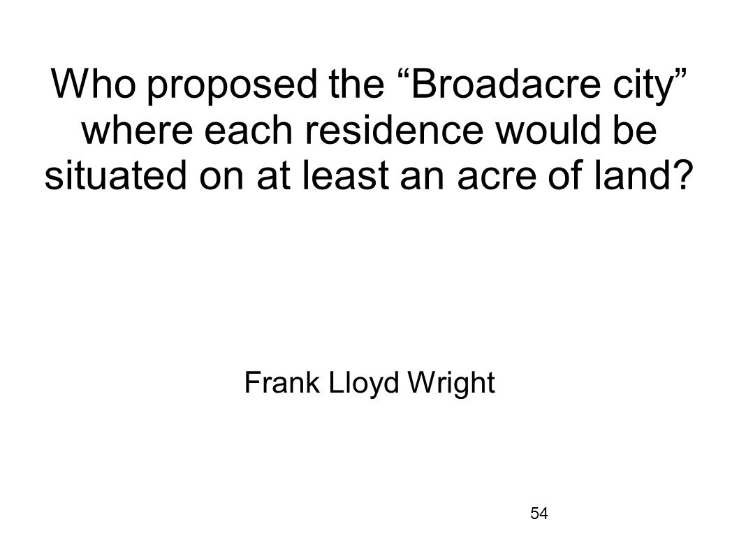 54 Who proposed the Broadacre city where each residence would be situated on at least an acre of land? Frank Lloyd Wright