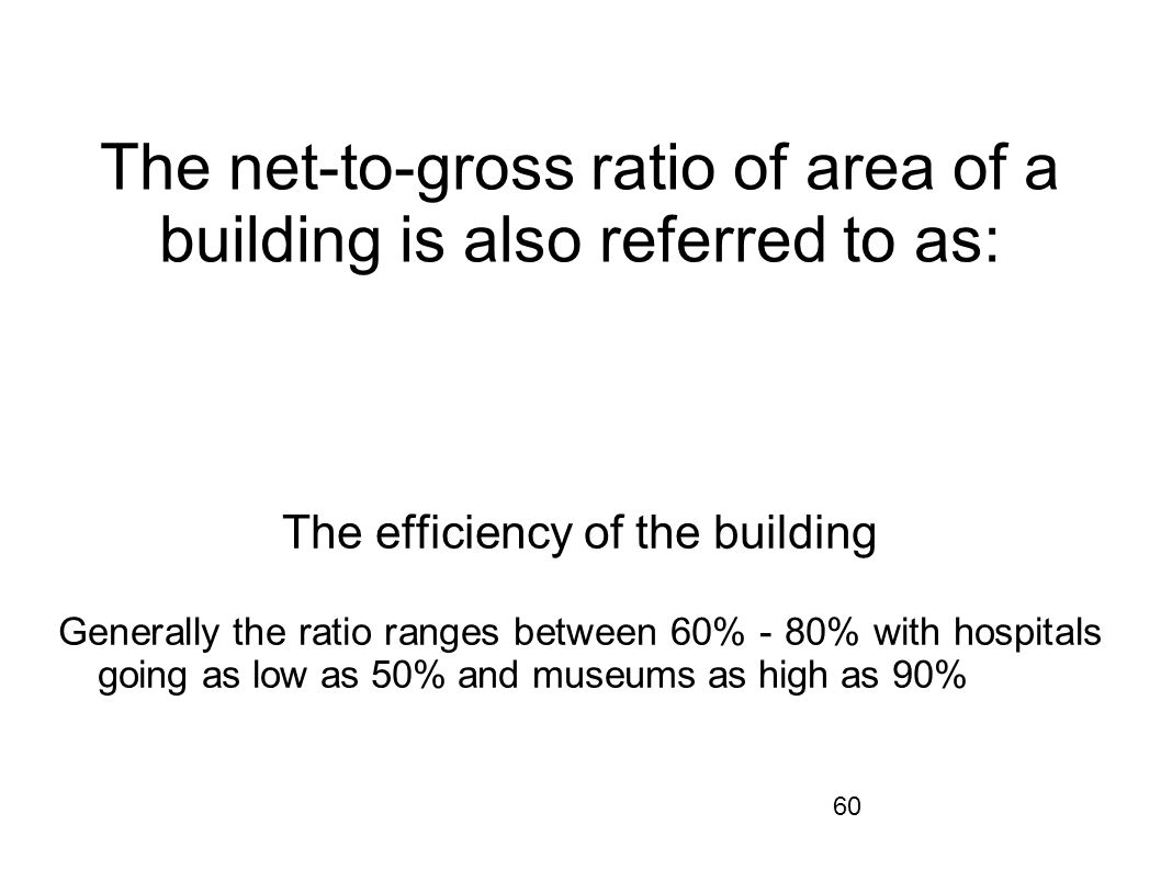 60 The net-to-gross ratio of area of a building is also referred to as: The efficiency of the building Generally the ratio ranges between 60% - 80% wi