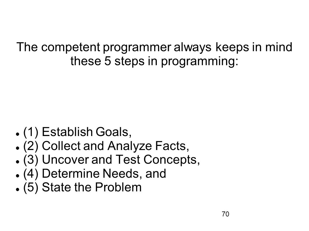 70 The competent programmer always keeps in mind these 5 steps in programming: (1) Establish Goals, (2) Collect and Analyze Facts, (3) Uncover and Tes