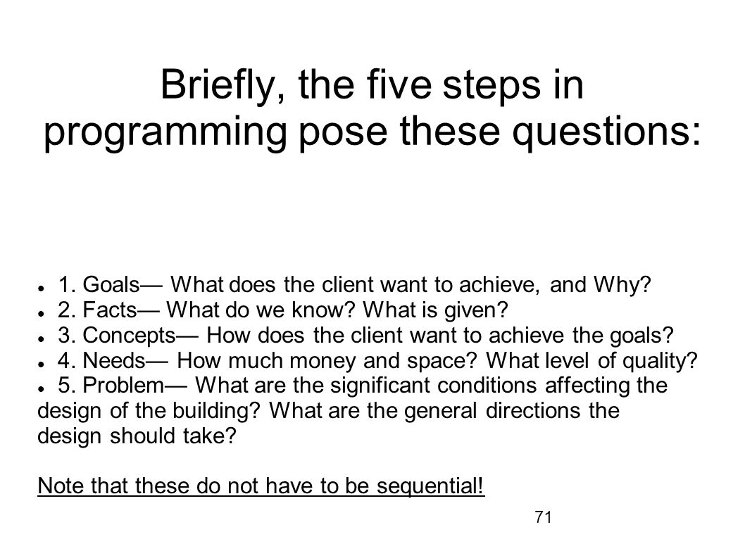 71 Briefly, the five steps in programming pose these questions: 1. Goals What does the client want to achieve, and Why? 2. Facts What do we know? What