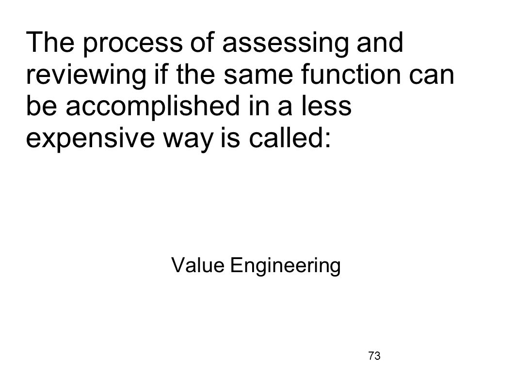 73 The process of assessing and reviewing if the same function can be accomplished in a less expensive way is called: Value Engineering