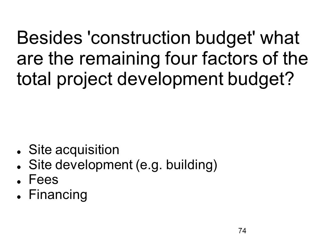 74 Besides 'construction budget' what are the remaining four factors of the total project development budget? Site acquisition Site development (e.g.