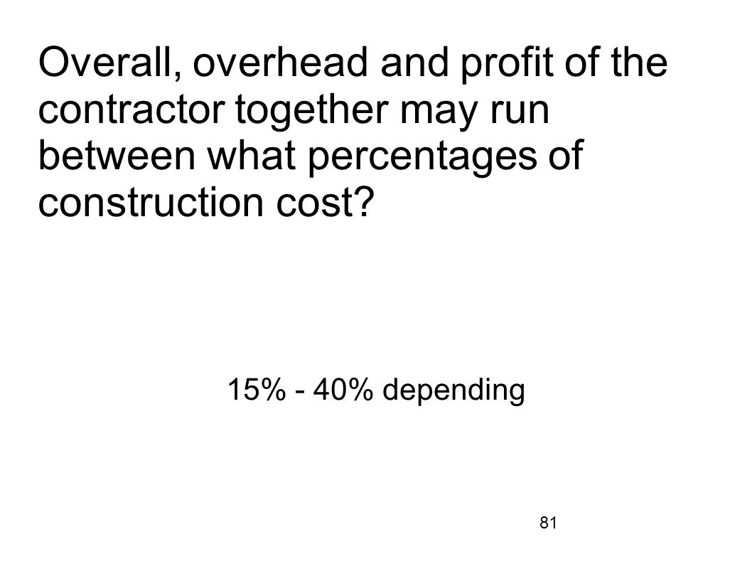 81 Overall, overhead and profit of the contractor together may run between what percentages of construction cost? 15% - 40% depending