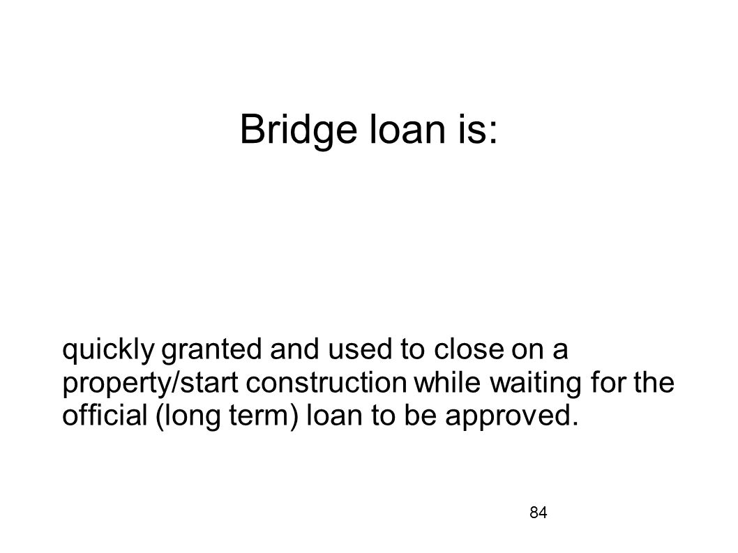 84 Bridge loan is: quickly granted and used to close on a property/start construction while waiting for the ofcial (long term) loan to be approved.