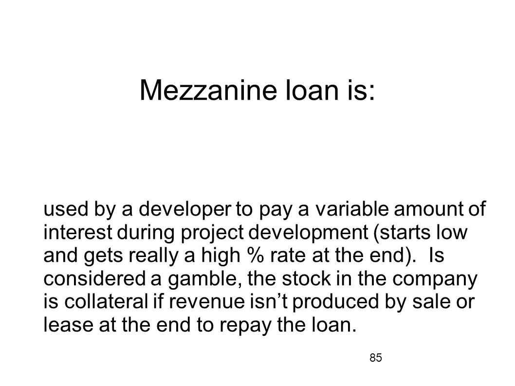 85 Mezzanine loan is: used by a developer to pay a variable amount of interest during project development (starts low and gets really a high % rate at