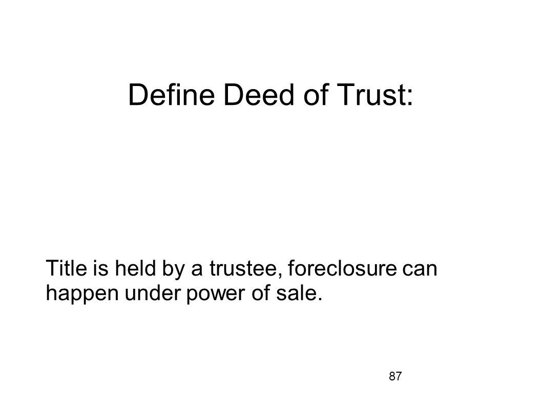 87 Define Deed of Trust: Title is held by a trustee, foreclosure can happen under power of sale.