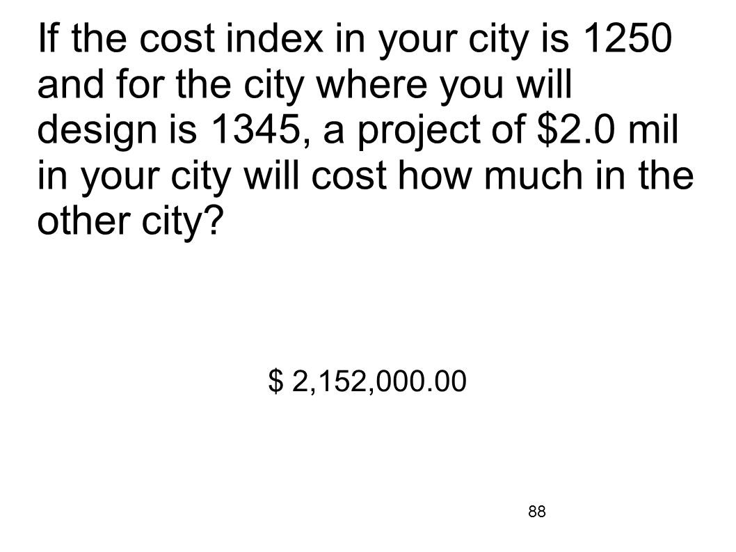 88 If the cost index in your city is 1250 and for the city where you will design is 1345, a project of $2.0 mil in your city will cost how much in the