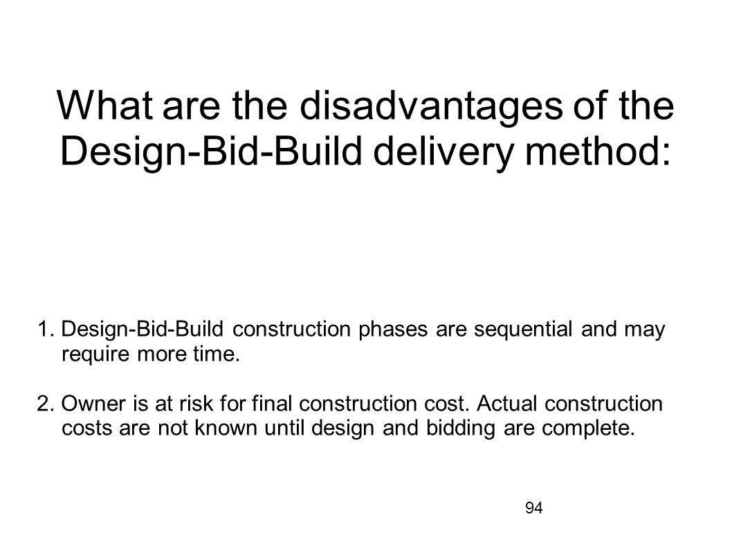94 What are the disadvantages of the Design-Bid-Build delivery method: 1. Design-Bid-Build construction phases are sequential and may require more tim