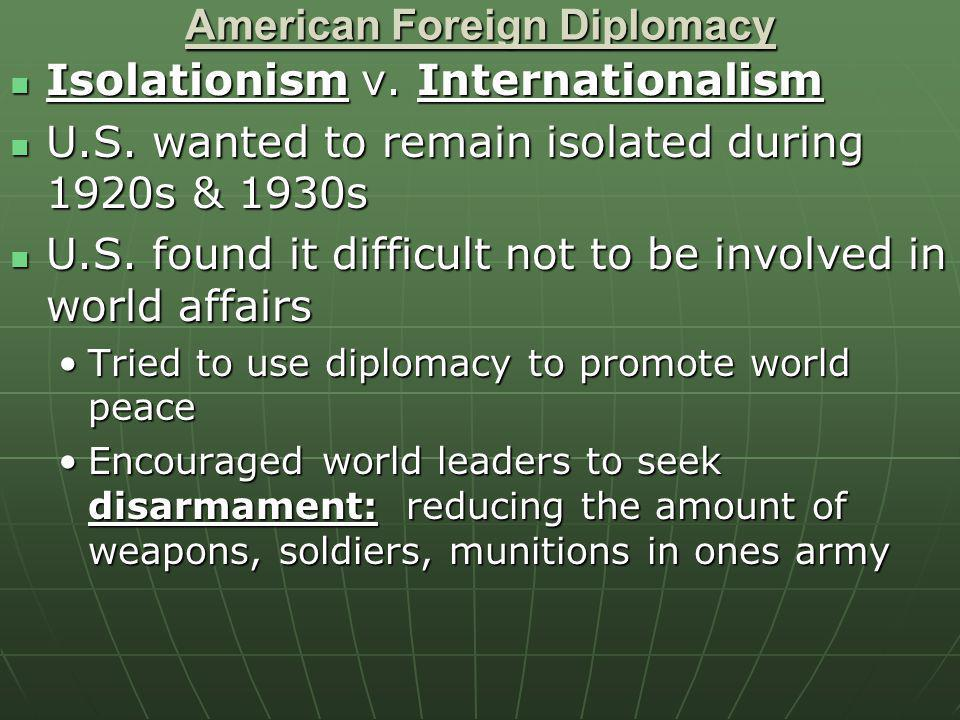 American Foreign Diplomacy Isolationism v. Internationalism Isolationism v. Internationalism U.S. wanted to remain isolated during 1920s & 1930s U.S.